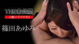THE 未公開 〜主観イラマチオ2〜 篠田あゆみ