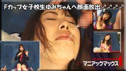 Fカップ女子校生ゆみちゃんへ顔面放出♂♂♂♂ : 酒井ゆみ : マニアックマックス1【ヘイ動画】