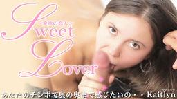 あなたのチンポで奥まで感じたいの・・Sweet Lover 愛欲の恋人 Kaitlyn