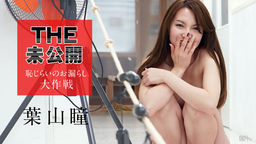 葉山瞳 THE 未公開 〜恥じらいのお漏らし大作戦〜